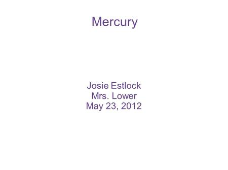Mercury Josie Estlock Mrs. Lower May 23, 2012. Location of Mercury Mercury is the closest planet to the Sun. Mercury is 138 million miles away from Earth.