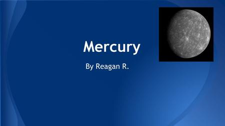 Mercury By Reagan R.. Introduction This slide will be about the planet Mercury and all of it's amazing facts. Mercury is the first planet to the Sun.