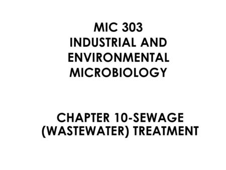MIC 303 INDUSTRIAL AND ENVIRONMENTAL MICROBIOLOGY CHAPTER 10-SEWAGE (WASTEWATER) TREATMENT.