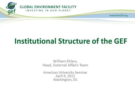 Institutional Structure of the GEF William Ehlers, Head, External Affairs Team American University Seminar April 9, 2012 Washington, DC.