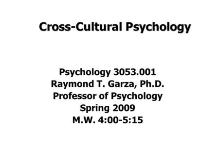 Cross-Cultural Psychology Psychology 3053.001 Raymond T. Garza, Ph.D. Professor of Psychology Spring 2009 M.W. 4:00-5:15.