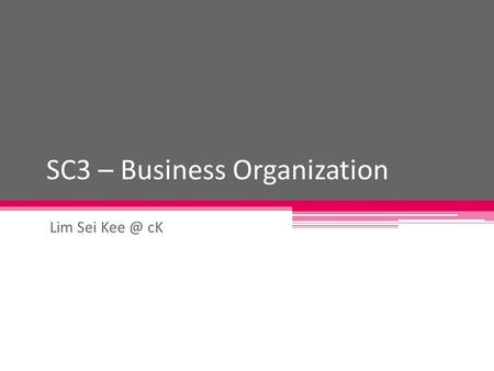 SC3 – Business Organization Lim Sei cK. Different types of business organization Sole proprietorship Partnership Limited company.