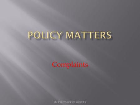 Complaints The Policy Company Limited ©. Policy Complaints are encouraged and welcomed as a way of ensuring that any dissatisfaction with the quality.