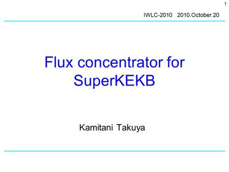 1 Flux concentrator for SuperKEKB Kamitani Takuya IWLC-2010 2010.October.20.