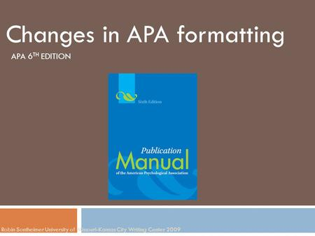 Robin Sontheimer University of Missouri-Kansas City Writing Center 2009 Changes in APA formatting APA 6 TH EDITION.
