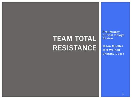 Preliminary Critical Design Review Jason Mueller Jeff Weinell Brittany Dupre TEAM TOTAL RESISTANCE 1.