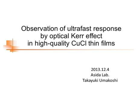 Observation of ultrafast response by optical Kerr effect in high-quality CuCl thin films 2013.12.4 Asida Lab. Takayuki Umakoshi.