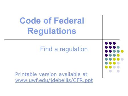 Code of Federal Regulations Find a regulation Printable version available at www.uwf.edu/jdebellis/CFR.ppt www.uwf.edu/jdebellis/CFR.ppt.