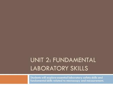 UNIT 2: FUNDAMENTAL LABORATORY SKILLS Students will explore essential laboratory safety skills and fundamental skills related to microscopy and measurement.