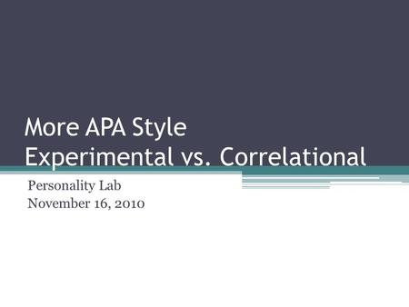 More APA Style Experimental vs. Correlational Personality Lab November 16, 2010.