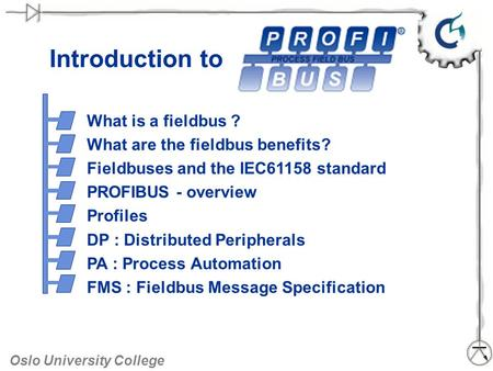 Oslo University College Introduction to What is a fieldbus ? What are the fieldbus benefits? Fieldbuses and the IEC61158 standard PROFIBUS - overview Profiles.