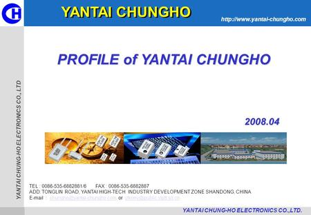 YANTAI CHUNG-HO ELECTRONICS CO., LTD  YANTAI CHUNG-HO ELECTRONICS CO.,LTD. PROFILE of YANTAI CHUNGHO TEL : 0086-535-6882881/6.