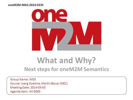 What and Why? Next steps for oneM2M Semantics Group Name: WG5 Source: Joerg Swetina, Martin Bauer (NEC) Meeting Date: 2014-03-03 Agenda Item: WI-0005 oneM2M-MAS-2014-0335.