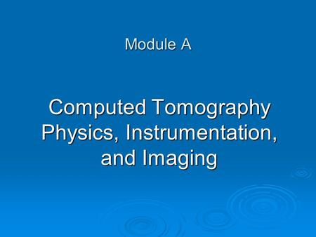 Module A Computed Tomography Physics, Instrumentation, and Imaging.