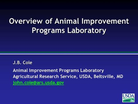 2007 J.B. Cole Animal Improvement Programs Laboratory Agricultural Research Service, USDA, Beltsville, MD Overview.
