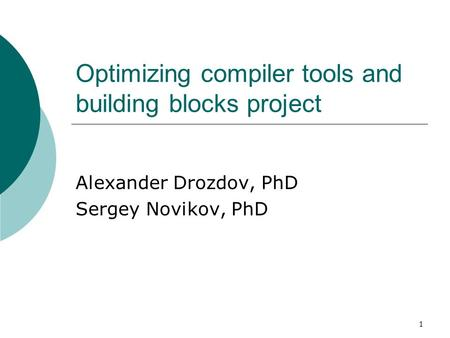 1 Optimizing compiler tools and building blocks project Alexander Drozdov, PhD Sergey Novikov, PhD.