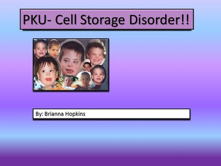 PKU- Cell Storage Disorder!! By: Brianna Hopkins.