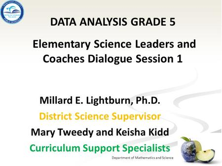 Department of Mathematics and Science Millard E. Lightburn, Ph.D. District Science Supervisor Mary Tweedy and Keisha Kidd Curriculum Support Specialists.