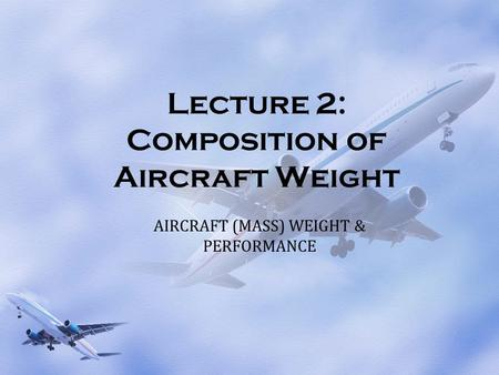 Lecture 2: Composition of Aircraft Weight AIRCRAFT (MASS) WEIGHT & PERFORMANCE.
