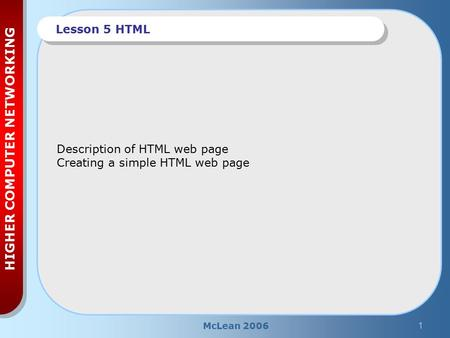 McLean 20061 HIGHER COMPUTER NETWORKING Lesson 5 HTML Description of HTML web page Creating a simple HTML web page.