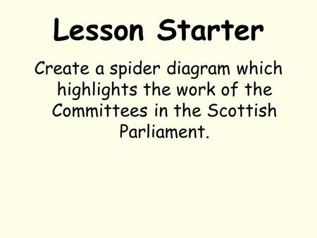 Lesson Starter Create a spider diagram which highlights the work of the Committees in the Scottish Parliament.