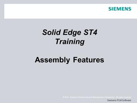 © 2011. Siemens Product Lifecycle Management Software Inc. All rights reserved Siemens PLM Software Solid Edge ST4 Training Assembly Features.