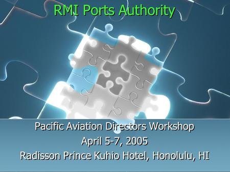 RMI Ports Authority Pacific Aviation Directors Workshop April 5-7, 2005 Radisson Prince Kuhio Hotel, Honolulu, HI Pacific Aviation Directors Workshop April.