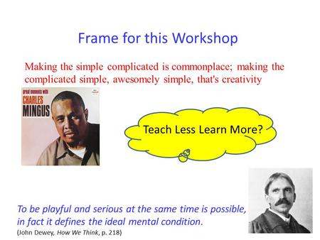 Frame for this Workshop Making the simple complicated is commonplace; making the complicated simple, awesomely simple, that's creativity Teach Less Learn.