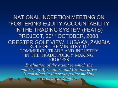 "NATIONAL INCEPTION MEETING ON ""FOSTERING EQUITY ACCOUNTABILITY IN THE TRADING SYSTEM (FEATS) PROJECT, 20 TH OCTOBER, 2008, CRESTER GOLF VIEW, LUSAKA, ZAMBIA."