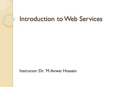 Introduction to Web Services Instructor: Dr. M. Anwar Hossain.
