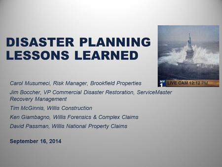 DISASTER PLANNING LESSONS LEARNED September 16, 2014 Carol Musumeci, Risk Manager, Brookfield Properties Jim Boccher, VP Commercial Disaster Restoration,