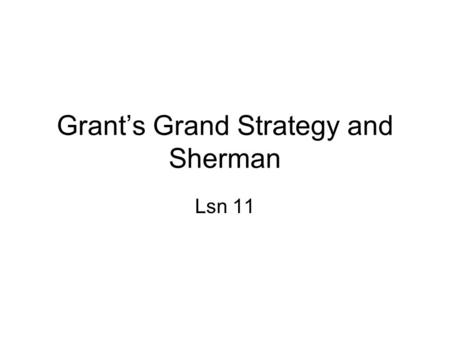 Grant's Grand Strategy and Sherman Lsn 11. Unity of Command From Manassas to Chattanooga, the Federals had fought without a grand strategy or a supreme.