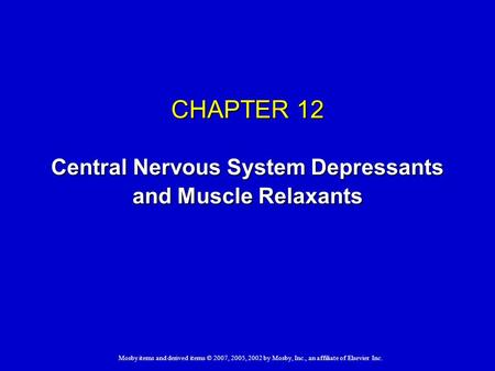 Mosby items and derived items © 2007, 2005, 2002 by Mosby, Inc., an affiliate of Elsevier Inc. CHAPTER 12 Central Nervous System Depressants and Muscle.