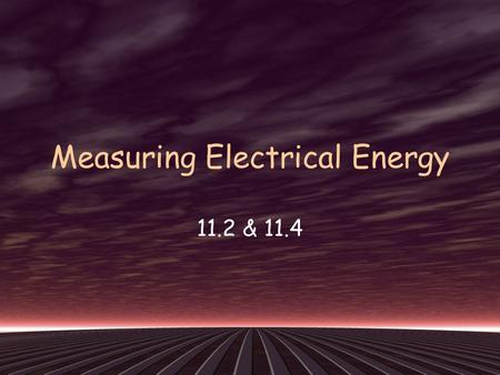 Measuring Electrical Energy 11.2 & 11.4. Energy: the ability to do work Electrical Energy: energy transferred to an electrical load by moving electric.