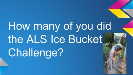 How many of you did the ALS Ice Bucket Challenge?.