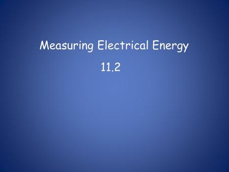 Measuring Electrical Energy 11.2. Energy: -the ability to do work Electrical Energy: - energy transferred to an electrical load by moving electric charges.