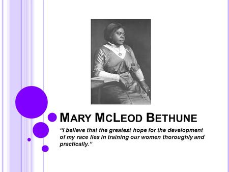 "M ARY M C L EOD B ETHUNE ""I believe that the greatest hope for the development of my race lies in training our women thoroughly and practically."""