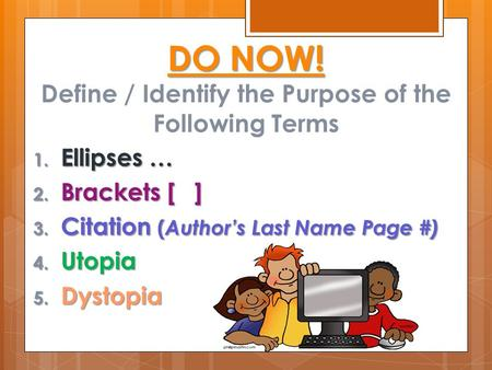DO NOW! DO NOW! Define / Identify the Purpose of the Following Terms 1. Ellipses … 2. Brackets [ ] 3. Citation ( Author's Last Name Page #) 4. Utopia 5.