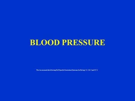 BLOOD PRESSURE This lesson meets the following DoE Specific Curriculum Outcomes for Biology 11: 116-7 and 317-1.