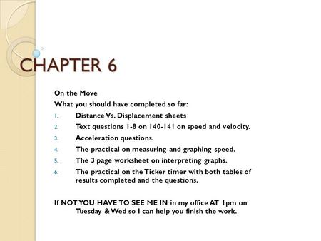 CHAPTER 6 On the Move What you should have completed so far: 1. Distance Vs. Displacement sheets 2. Text questions 1-8 on 140-141 on speed and velocity.