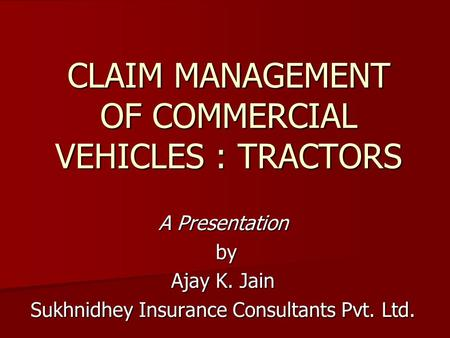 CLAIM MANAGEMENT OF COMMERCIAL VEHICLES : TRACTORS A Presentation by by Ajay K. Jain Sukhnidhey Insurance Consultants Pvt. Ltd.