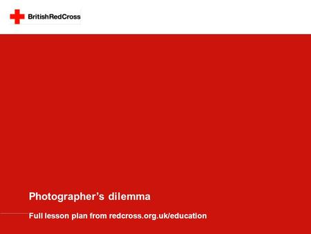 Photographer's dilemma Full lesson plan from redcross.org.uk/education.