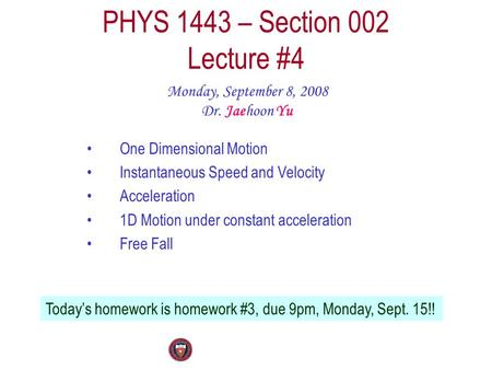 PHYS 1443 – Section 002 Lecture #4 Monday, September 8, 2008 Dr. Jaehoon Yu One Dimensional Motion Instantaneous Speed and Velocity Acceleration 1D Motion.