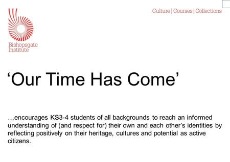 'Our Time Has Come' …encourages KS3-4 students of all backgrounds to reach an informed understanding of (and respect for) their own and each other's identities.