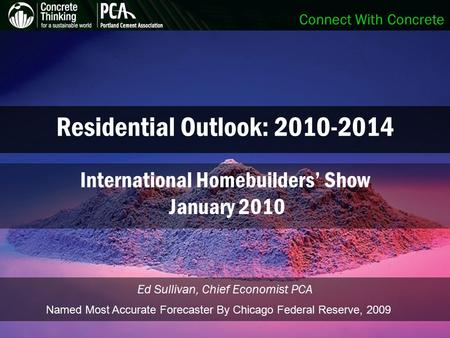 Connect With Concrete Residential Outlook: 2010-2014 Ed Sullivan, Chief Economist PCA International Homebuilders' Show January 2010 Named Most Accurate.