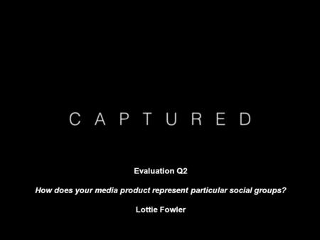Evaluation Q2 How does your media product represent particular social groups? Lottie Fowler.