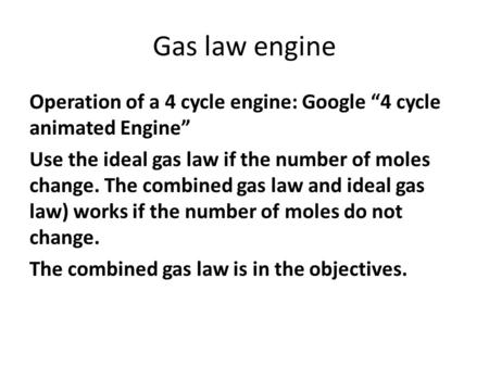 "Gas law engine Operation of a 4 cycle engine: Google ""4 cycle animated Engine"" Use the ideal gas law if the number of moles change. The combined gas law."