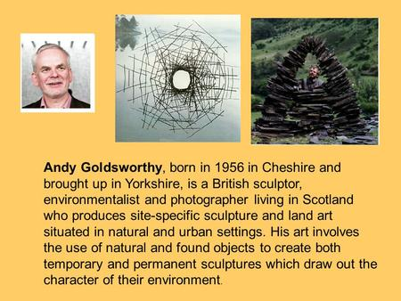 Andy Goldsworthy, born in 1956 in Cheshire and brought up in Yorkshire, is a British sculptor, environmentalist and photographer living in Scotland who.