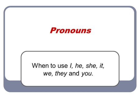Pronouns When to use I, he, she, it, we, they and you.