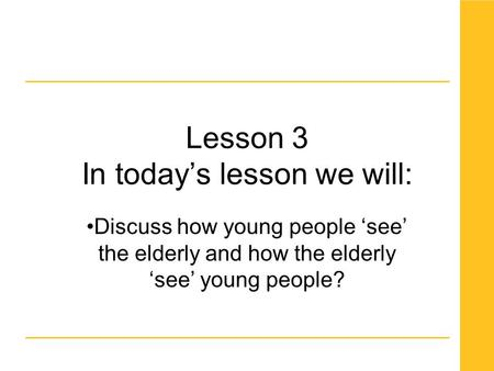 Lesson 3 In today's lesson we will: Discuss how young people 'see' the elderly and how the elderly 'see' young people?